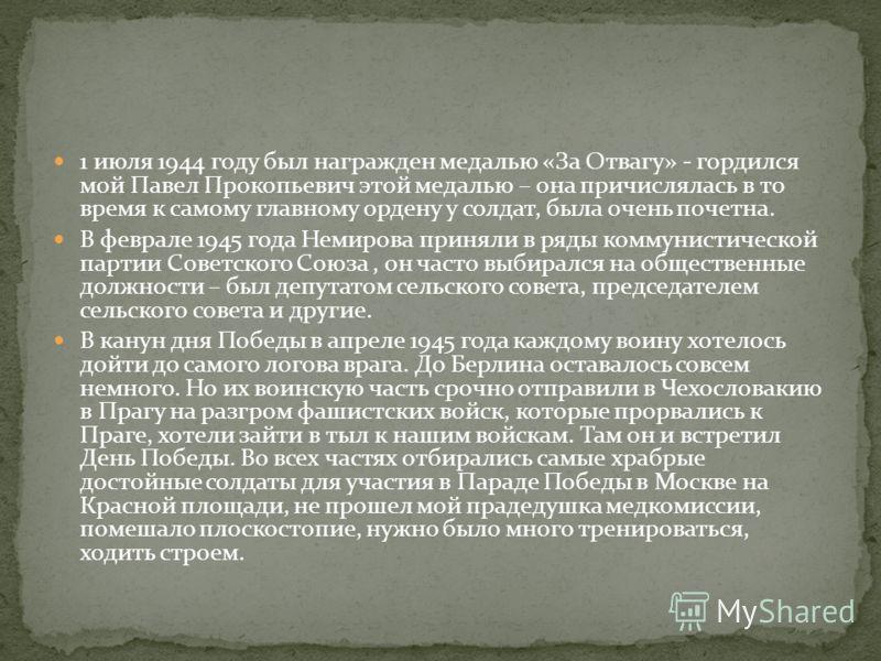 1 июля 1944 году был награжден медалью «За Отвагу» - гордился мой Павел Прокопьевич этой медалью – она причислялась в то время к самому главному ордену у солдат, была очень почетна. В феврале 1945 года Немирова приняли в ряды коммунистической партии
