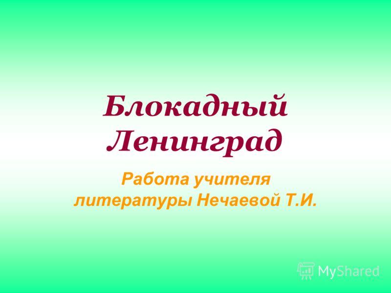 Блокадный Ленинград Работа учителя литературы Нечаевой Т.И.