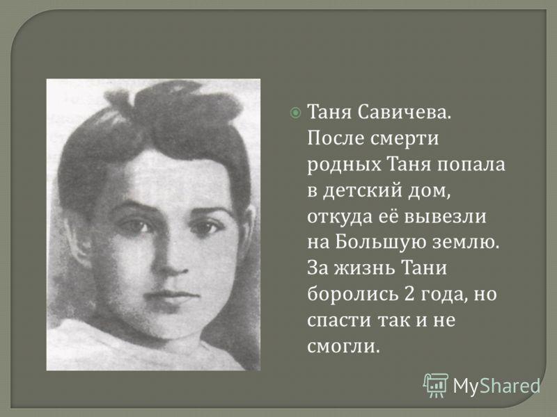 « Дядя Леша, 10 мая в 4 часа дня. 1942 год. « Мама, 13 мая в 7.30 часов утра 1942 года ». « Умерли все ». « Осталась одна Таня ».