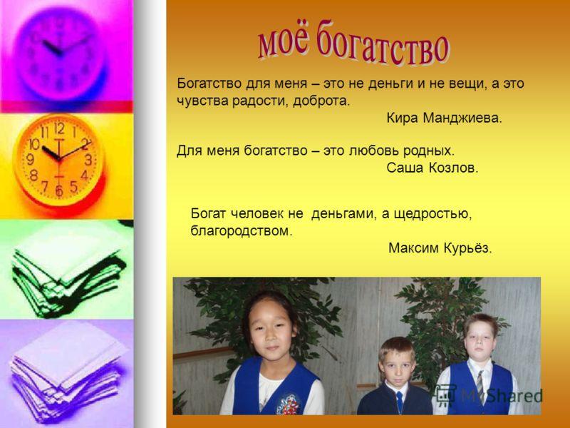 Богатство для меня – это не деньги и не вещи, а это чувства радости, доброта. Кира Манджиева. Для меня богатство – это любовь родных. Саша Козлов. Богат человек не деньгами, а щедростью, благородством. Максим Курьёз.