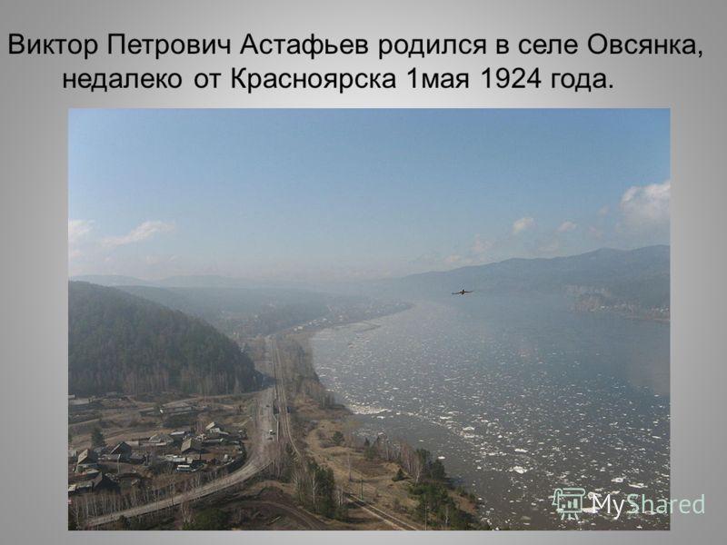 Виктор Петрович Астафьев родился в селе Овсянка, недалеко от Красноярска 1мая 1924 года.