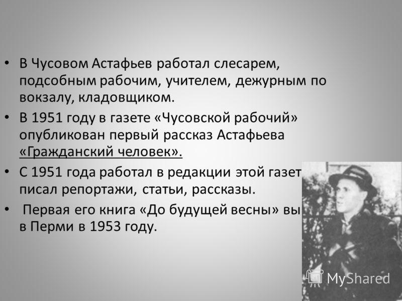 В Чусовом Астафьев работал слесарем, подсобным рабочим, учителем, дежурным по вокзалу, кладовщиком. В 1951 году в газете «Чусовской рабочий» опубликован первый рассказ Астафьева «Гражданский человек». С 1951 года работал в редакции этой газеты, писал