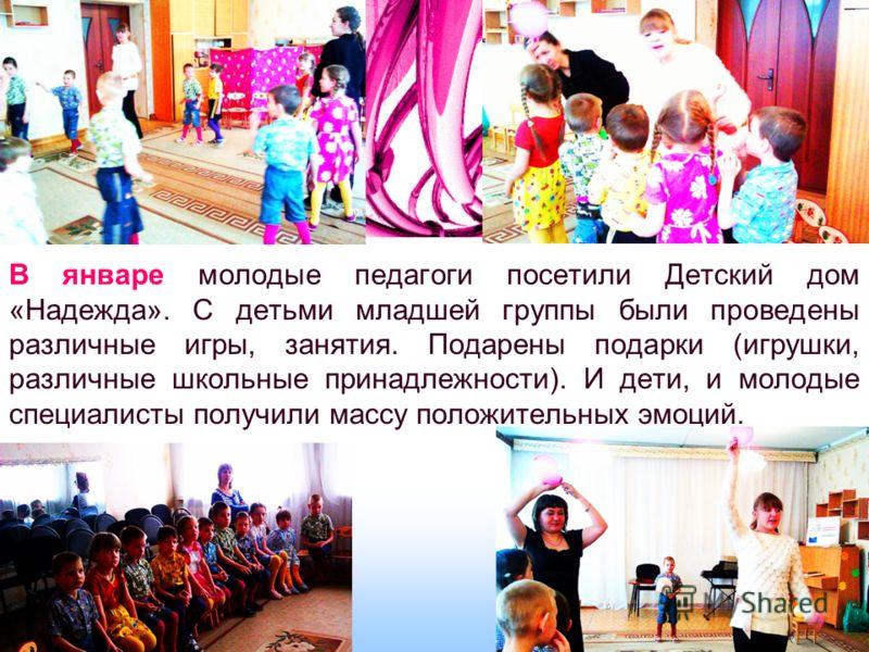 В январе молодые педагоги посетили Детский дом «Надежда». С детьми младшей группы были проведены различные игры, занятия. Подарены подарки (игрушки, различные школьные принадлежности). И дети, и молодые специалисты получили массу положительных эмоций