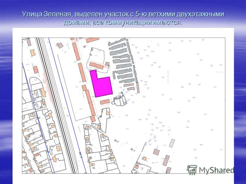 Улица Зеленая, выделен участок с 5-ю ветхими двухэтажными домами, все коммуникации имеются.