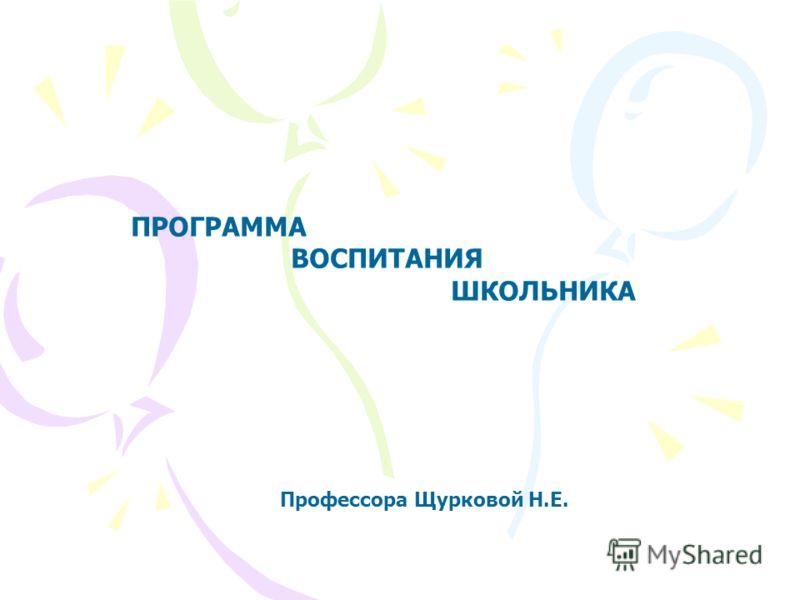 ПРОГРАММА ВОСПИТАНИЯ ШКОЛЬНИКА Профессора Щурковой Н.Е.