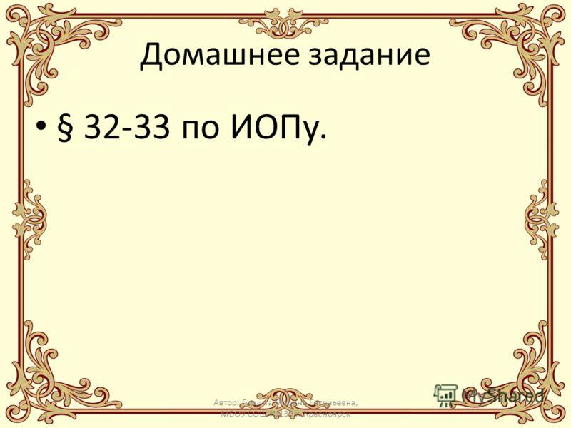 Домашнее задание § 32-33 по ИОПу. Автор: Гущина Марина Евгеньевна, МБОУ СОШ 139 г. Красноярск