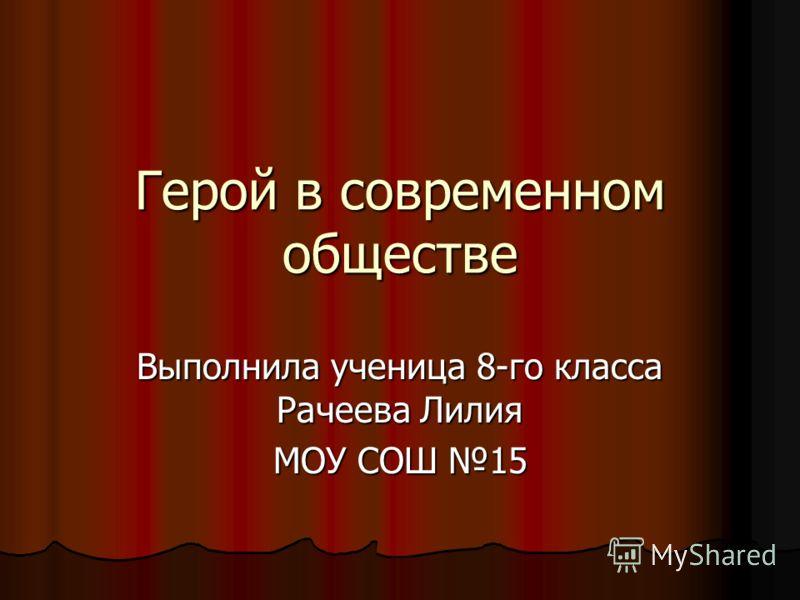 Герой в современном обществе Выполнила ученица 8-го класса Рачеева Лилия МОУ СОШ 15