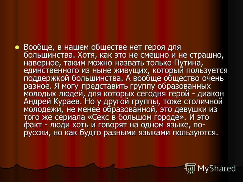 Вообще, в нашем обществе нет героя для большинства. Хотя, как это не смешно и не страшно, наверное, таким можно назвать только Путина, единственного из ныне живущих, который пользуется поддержкой большинства. А вообще общество очень разное. Я могу пр
