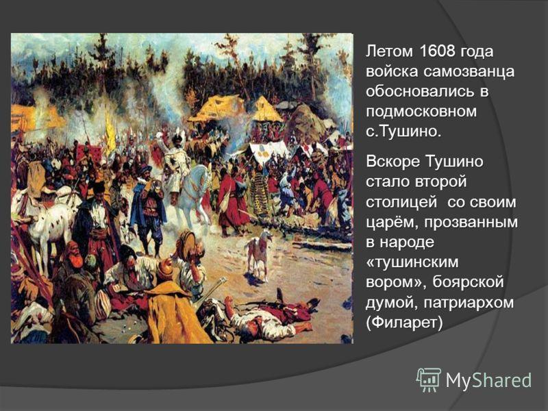 Летом 1608 года войска самозванца обосновались в подмосковном с.Тушино. Вскоре Тушино стало второй столицей со своим царём, прозванным в народе «тушинским вором», боярской думой, патриархом (Филарет)