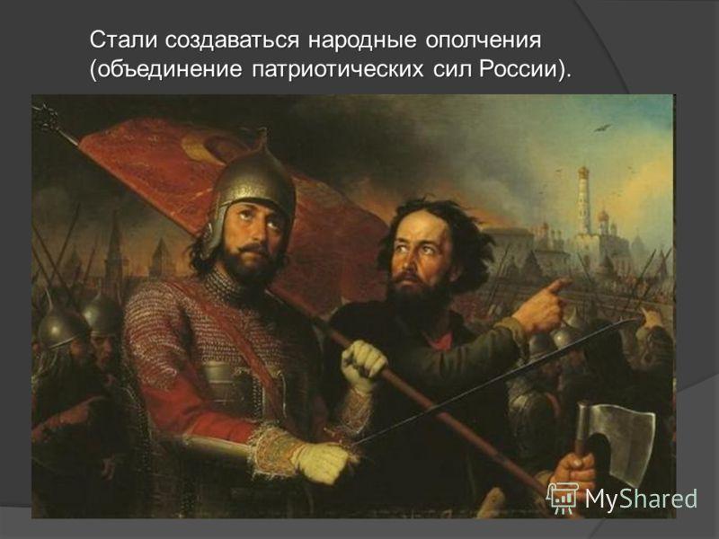 Стали создаваться народные ополчения (объединение патриотических сил России).