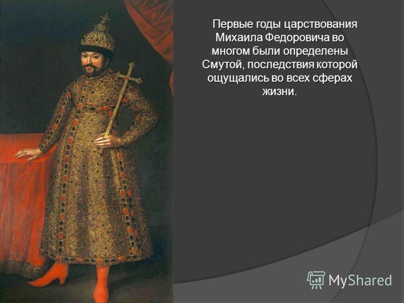 Первые годы царствования Михаила Федоровича во многом были определены Смутой, последствия которой ощущались во всех сферах жизни.