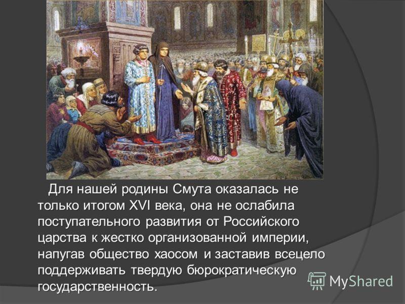 Для нашей родины Смута оказалась не только итогом XVI века, она не ослабила поступательного развития от Российского царства к жестко организованной империи, напугав общество хаосом и заставив всецело поддерживать твердую бюрократическую государственн