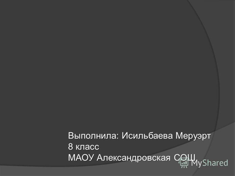 Выполнила: Исильбаева Меруэрт 8 класс МАОУ Александровская СОШ