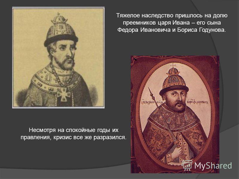 Тяжелое наследство пришлось на долю преемников царя Ивана – его сына Федора Ивановича и Бориса Годунова. Несмотря на спокойные годы их правления, кризис все же разразился.