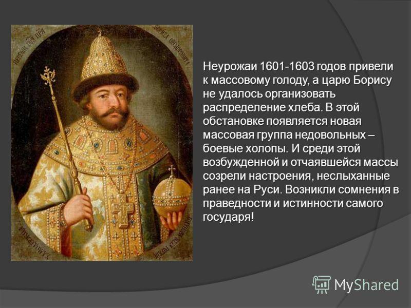 Неурожаи 1601-1603 годов привели к массовому голоду, а царю Борису не удалось организовать распределение хлеба. В этой обстановке появляется новая массовая группа недовольных – боевые холопы. И среди этой возбужденной и отчаявшейся массы созрели наст