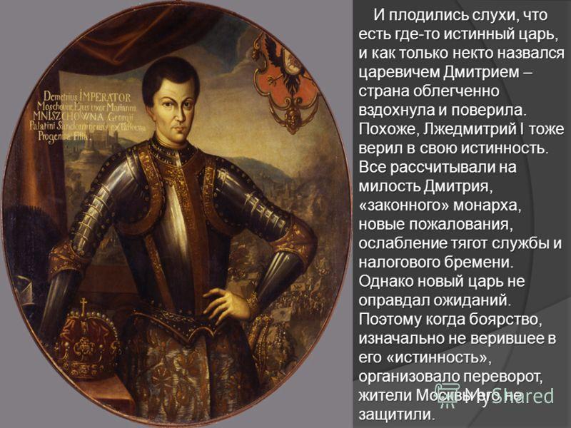 И плодились слухи, что есть где-то истинный царь, и как только некто назвался царевичем Дмитрием – страна облегченно вздохнула и поверила. Похоже, Лжедмитрий I тоже верил в свою истинность. Все рассчитывали на милость Дмитрия, «законного» монарха, но
