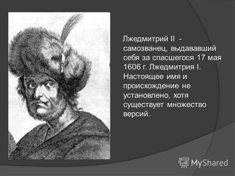 Лжедмитрий II - самозванец, выдававший себя за спасшегося 17 мая 1606 г. Лжедмитрия I. Настоящее имя и происхождение не установлено, хотя существует множество версий. Лжедмитрий II - самозванец, выдававший себя за спасшегося 17 мая 1606 г. Лжедмитрия