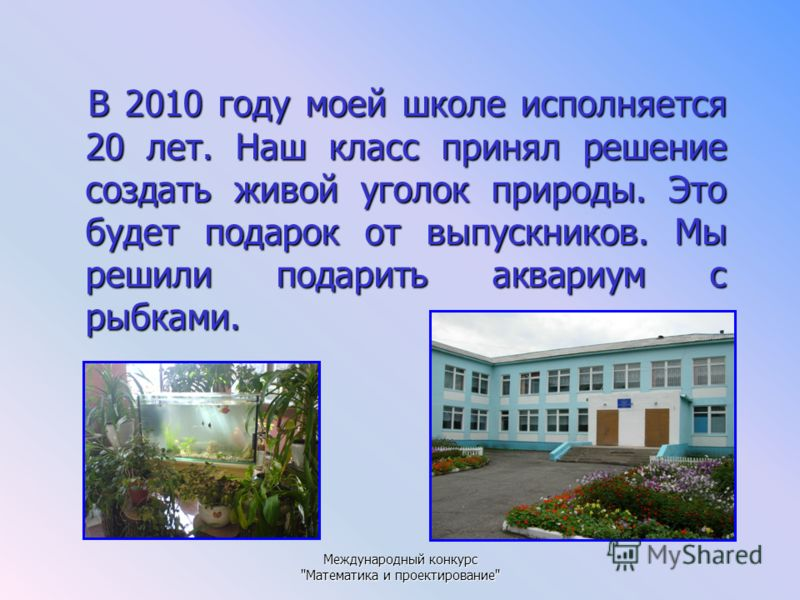 Международный конкурс Математика и проектирование В 2010 году моей школе исполняется 20 лет. Наш класс принял решение создать живой уголок природы. Это будет подарок от выпускников. Мы решили подарить аквариум с рыбками.