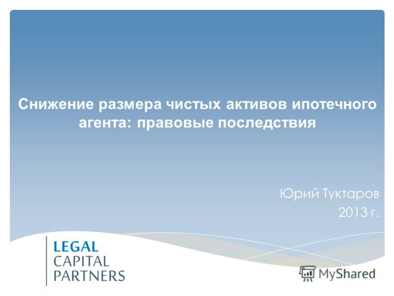 Юрий Туктаров 2013 г. Снижение размера чистых активов ипотечного агента: правовые последствия