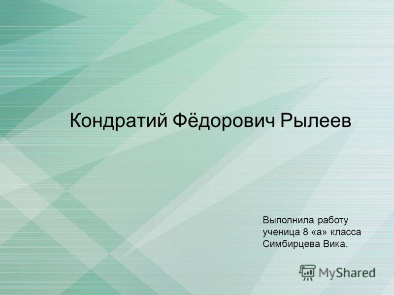 Кондратий Фёдорович Рылеев Выполнила работу ученица 8 «а» класса Симбирцева Вика.