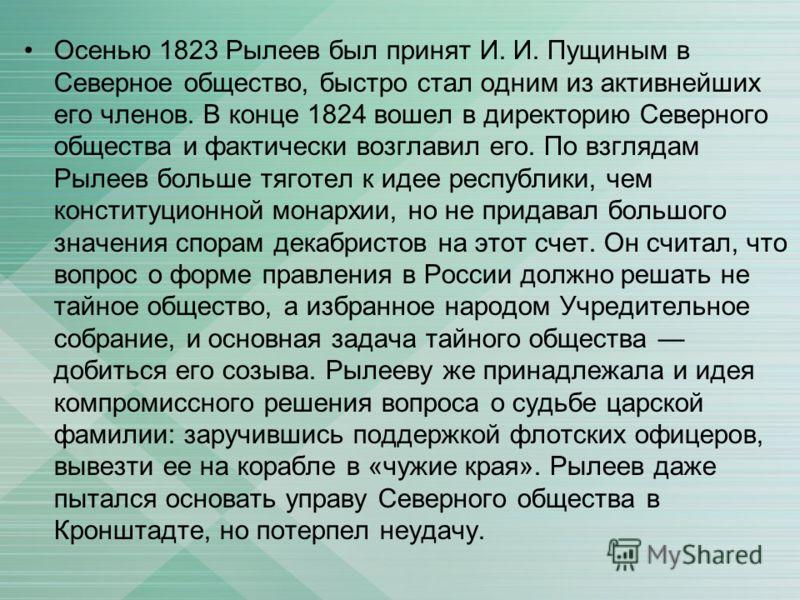 Осенью 1823 Рылеев был принят И. И. Пущиным в Северное общество, быстро стал одним из активнейших его членов. В конце 1824 вошел в директорию Северного общества и фактически возглавил его. По взглядам Рылеев больше тяготел к идее республики, чем конс