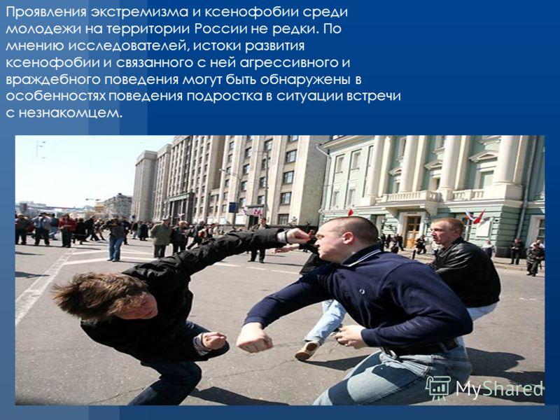 Проявления экстремизма и ксенофобии среди молодежи на территории России не редки. По мнению исследователей, истоки развития ксенофобии и связанного с ней агрессивного и враждебного поведения могут быть обнаружены в особенностях поведения подростка в