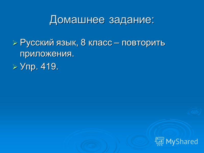 Домашнее задание: Русский язык, 8 класс – повторить приложения. Русский язык, 8 класс – повторить приложения. Упр. 419. Упр. 419.