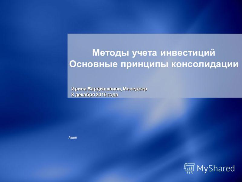 Аудит Методы учета инвестиций Основные принципы консолидации Ирина Вардиашвили, Mенеджер 8 декабря 2010 года