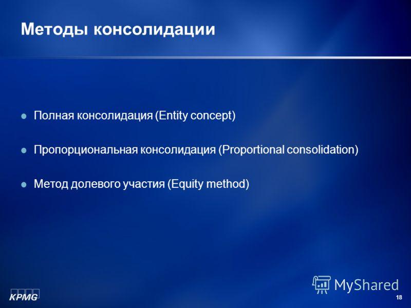 18 Методы консолидации Полная консолидация (Entity concept) Пропорциональная консолидация (Proportional consolidation) Метод долевого участия (Equity method)