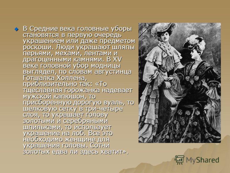 В Средние века головные уборы становятся в первую очередь украшением или даже предметом роскоши. Люди украшают шляпы перьями, мехами, лентами и драгоценными камнями. В XV веке головной убор модницы выглядел, по словам августинца Готшалка Холлена, при