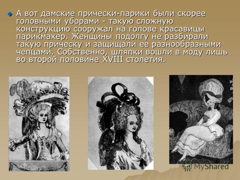 А вот дамские прически-парики были скорее головными уборами - такую сложную конструкцию сооружал на голове красавицы парикмахер. Женщины подолгу не разбирали такую прическу и защищали ее разнообразными чепцами. Собственно, шляпки вошли в моду лишь во
