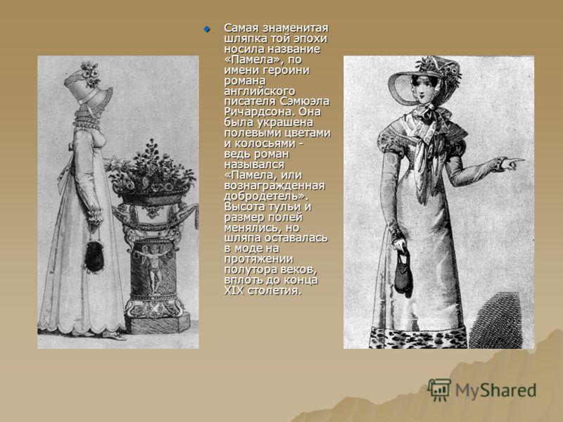 Самая знаменитая шляпка той эпохи носила название «Памела», по имени героини романа английского писателя Сэмюэла Ричардсона. Она была украшена полевыми цветами и колосьями - ведь роман назывался «Памела, или вознагражденная добродетель». Высота тульи