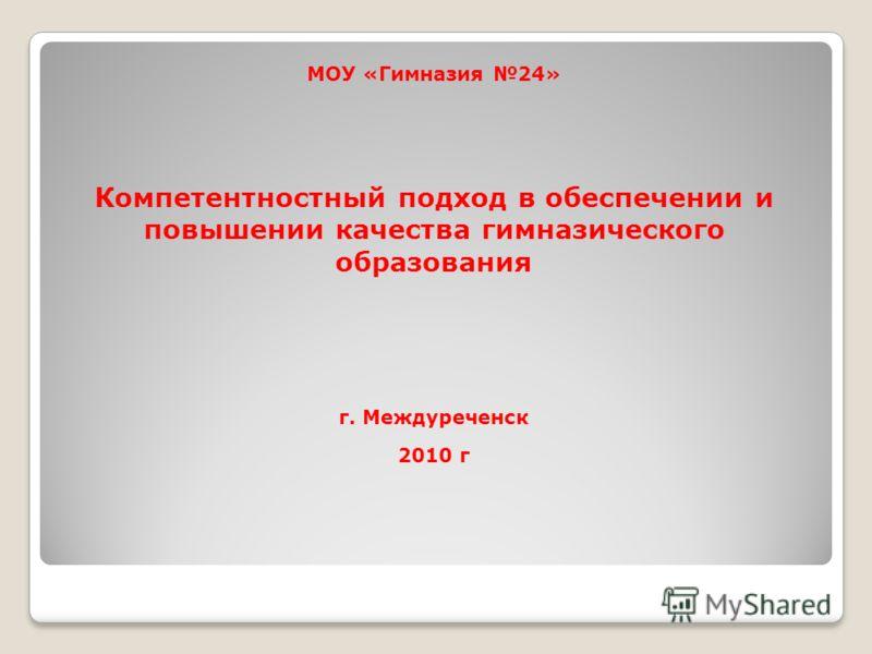 МОУ «Гимназия 24» Компетентностный подход в обеспечении и повышении качества гимназического образования г. Междуреченск 2010 г 1