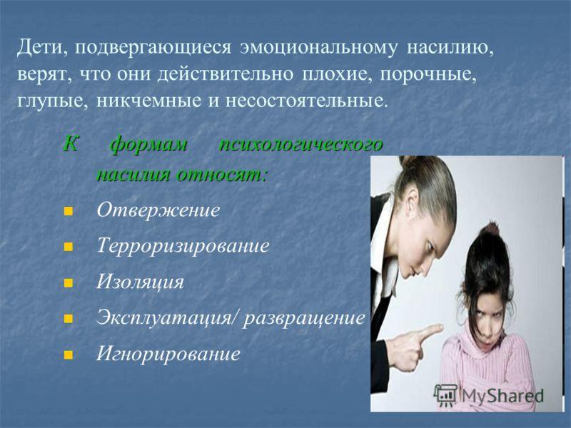 Дети, подвергающиеся эмоциональному насилию, верят, что они действительно плохие, порочные, глупые, никчемные и несостоятельные. К формам психологического насилия относят: Отвержение Терроризирование Изоляция Эксплуатация/ развращение Игнорирование