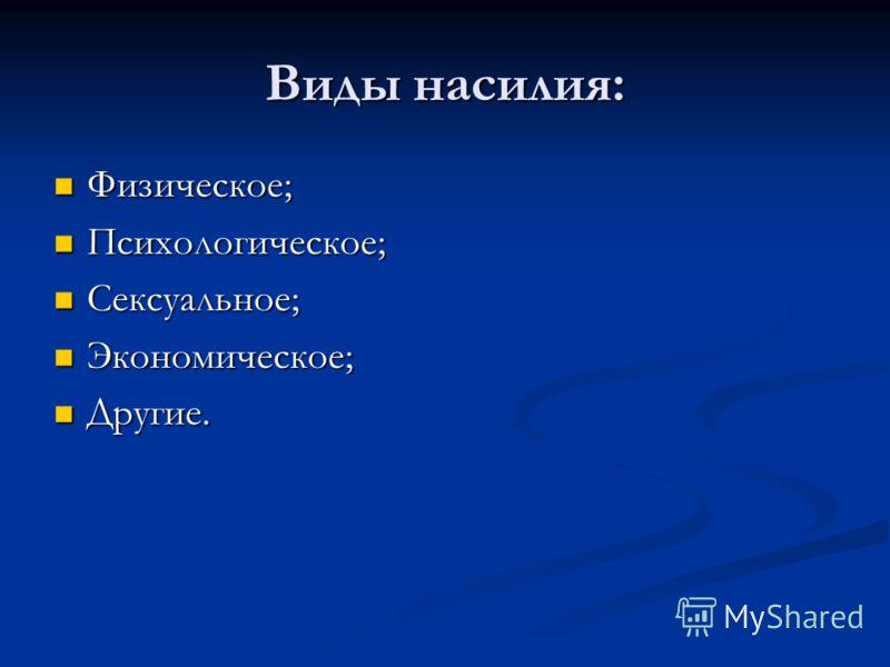 Виды насилия: Физическое; Физическое; Психологическое; Психологическое; Сексуальное; Сексуальное; Экономическое; Экономическое; Другие. Другие.