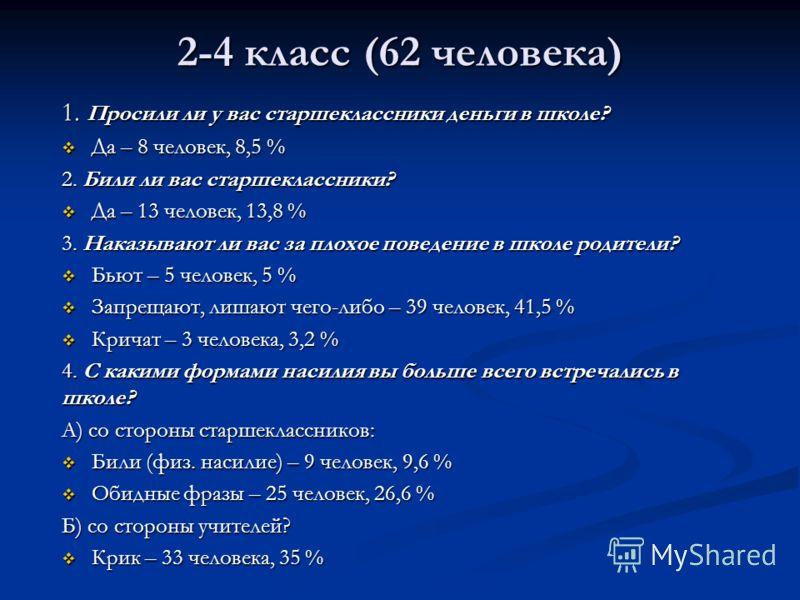 2-4 класс (62 человека) 1. Просили ли у вас старшеклассники деньги в школе? Да – 8 человек, 8,5 % Да – 8 человек, 8,5 % 2. Били ли вас старшеклассники? Да – 13 человек, 13,8 % Да – 13 человек, 13,8 % 3. Наказывают ли вас за плохое поведение в школе р