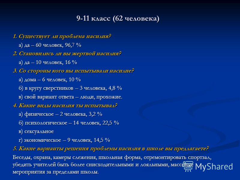 9-11 класс (62 человека) 1. Существует ли проблема насилия? а) да – 60 человек, 96,7 % а) да – 60 человек, 96,7 % 2. Становились ли вы жертвой насилия? а) да – 10 человек, 16 % а) да – 10 человек, 16 % 3. Со стороны кого вы испытывали насилие? а) дом