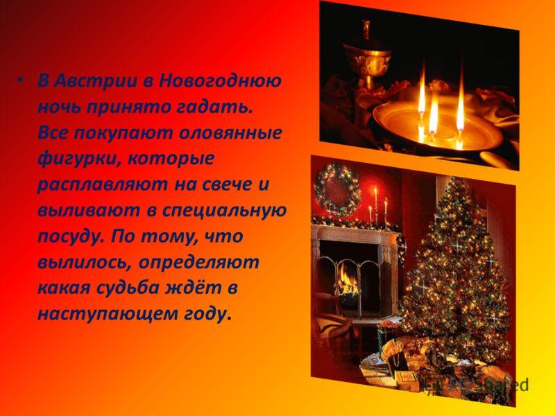 В Австрии в Новогоднюю ночь принято гадать. Все покупают оловянные фигурки, которые расплавляют на свече и выливают в специальную посуду. По тому, что вылилось, определяют какая судьба ждёт в наступающем году.