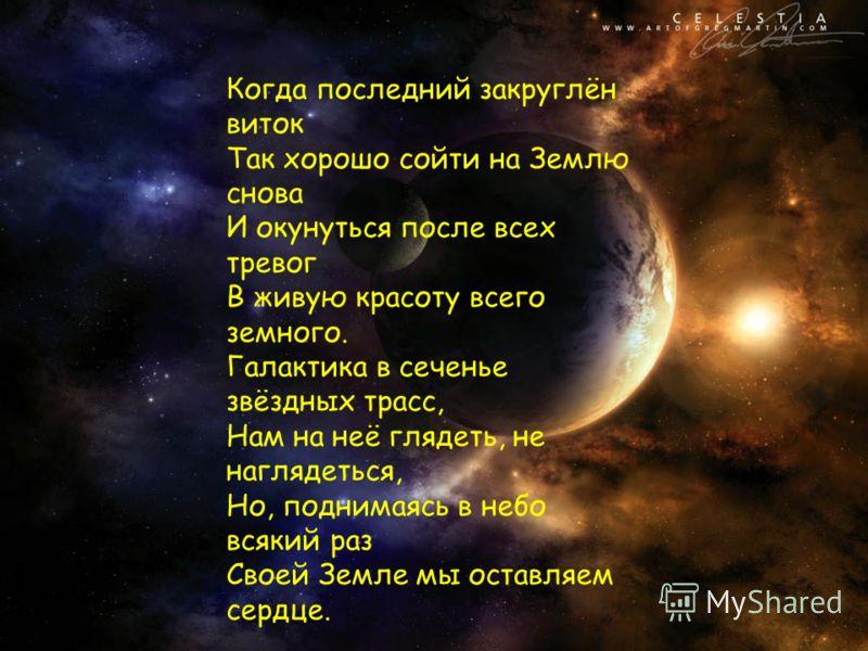Когда последний закруглён виток Так хорошо сойти на Землю снова И окунуться после всех тревог В живую красоту всего земного. Галактика в сеченье звёздных трасс, Нам на неё глядеть, не наглядеться, Но, поднимаясь в небо всякий раз Своей Земле мы остав