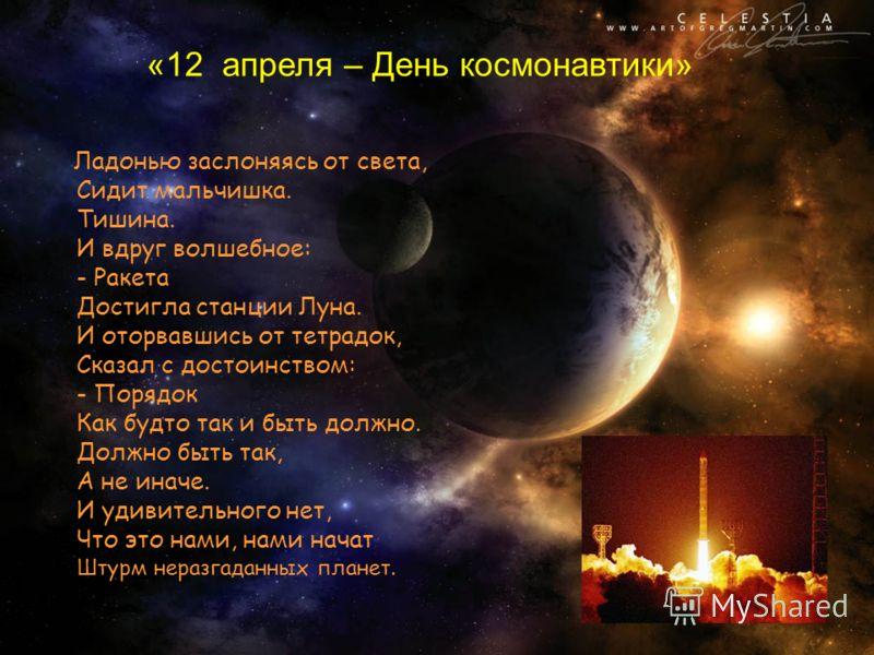 «12 апреля – День космонавтики» Ладонью заслоняясь от света, Сидит мальчишка. Тишина. И вдруг волшебное: - Ракета Достигла станции Луна. И оторвавшись от тетрадок, Сказал с достоинством: - Порядок Как будто так и быть должно. Должно быть так, А не ин