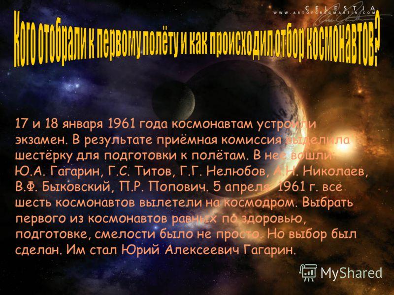 17 и 18 января 1961 года космонавтам устроили экзамен. В результате приёмная комиссия выделила шестёрку для подготовки к полётам. В нее вошли: Ю.А. Гагарин, Г.С. Титов, Г.Г. Нелюбов, А.Н. Николаев, В.Ф. Быковский, П.Р. Попович. 5 апреля 1961 г. все ш