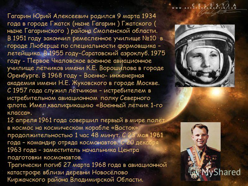 Гагарин Юрий Алексеевич родился 9 марта 1934 года в городе Гжатск (ныне Гагарин ) Гжатского ( ныне Гагаринского ) района Смоленской области. В 1951 году закончил ремесленное училище 10 в городе Люберцы по специальности формовщика – летейщика. В 1955