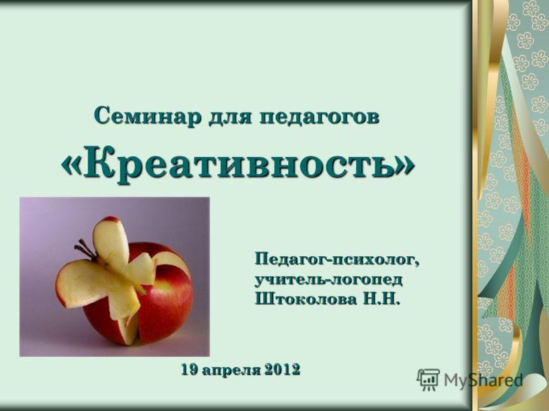Семинар для педагогов «Креативность» Педагог-психолог,учитель-логопед Штоколова Н.Н. 19 апреля 2012
