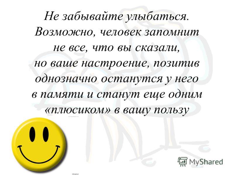 Не забывайте улыбаться. Возможно, человек запомнит не все, что вы сказали, но ваше настроение, позитив однозначно останутся у него в памяти и станут еще одним «плюсиком» в вашу пользу