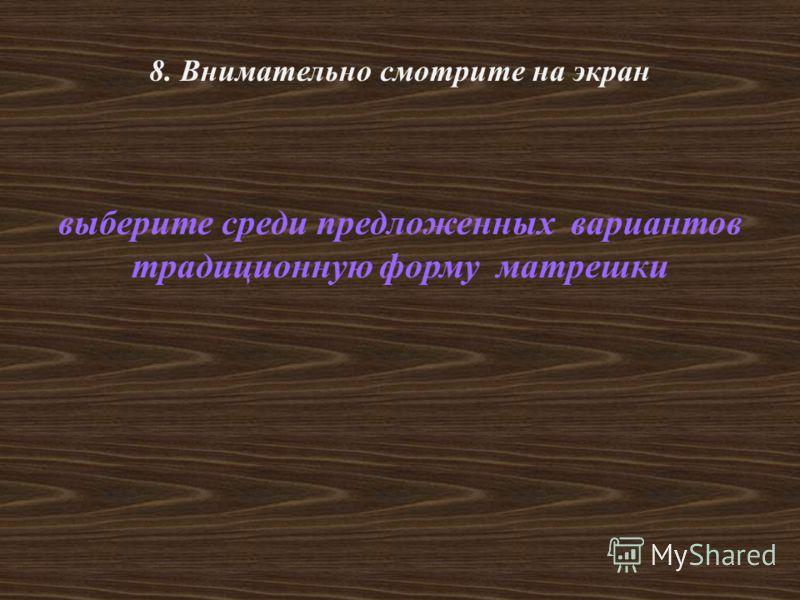 8. Внимательно смотрите на экран выберите среди предложенных вариантов традиционную форму матрешки