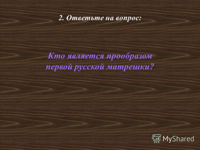 2. Ответьте на вопрос: Кто является прообразом первой русской матрешки?