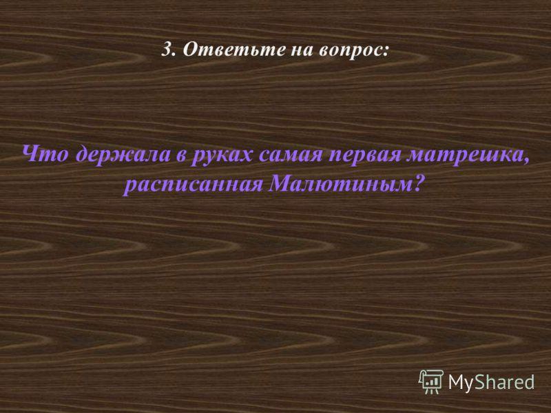 3. Ответьте на вопрос: Что держала в руках самая первая матрешка, расписанная Малютиным?