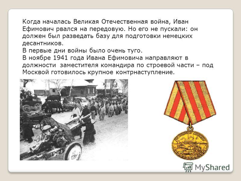 Когда началась Великая Отечественная война, Иван Ефимович рвался на передовую. Но его не пускали: он должен был разведать базу для подготовки немецких десантников. В первые дни войны было очень туго. В ноябре 1941 года Ивана Ефимовича направляют в до