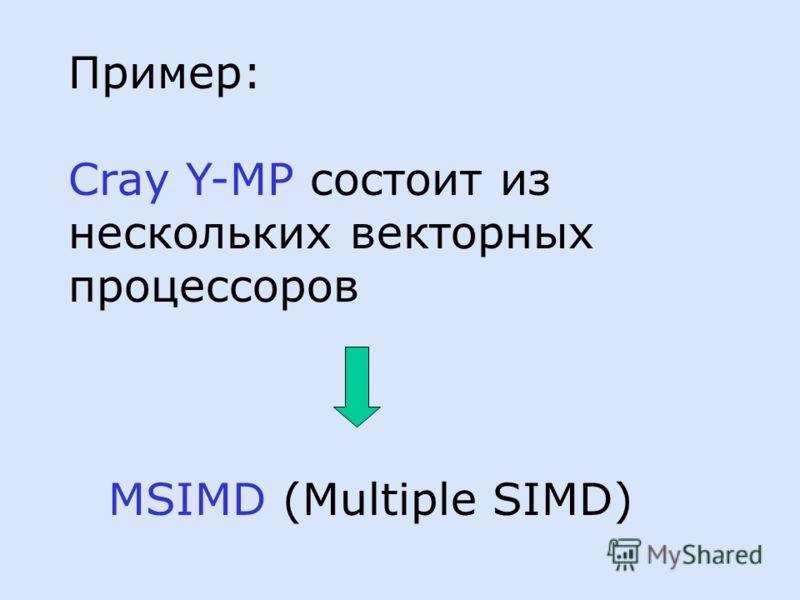 Пример: Cray Y-MP состоит из нескольких векторных процессоров MSIMD (Multiple SIMD)