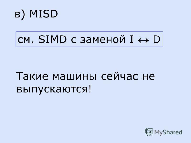 в) MISD см. SIMD с заменой I D Такие машины сейчас не выпускаются!